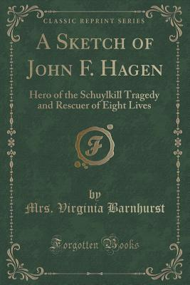 A Sketch of John F. Hagen: Hero of the Schuylkill Tragedy and Rescuer of Eight Lives  by  Mrs Virginia Barnhurst