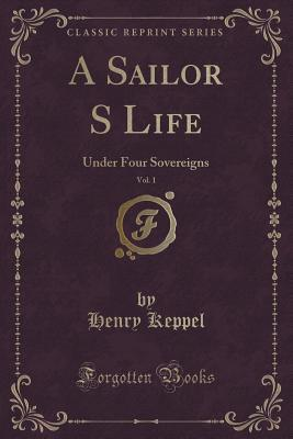 A Sailor S Life, Vol. 1: Under Four Sovereigns  by  Henry Keppel