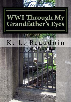 WWI Through My Grandfathers Eyes  by  K.L. Beaudoin