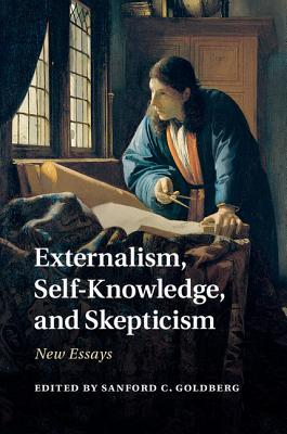 Externalism, Self-Knowledge, and Skepticism: New Essays Sanford C. Goldberg