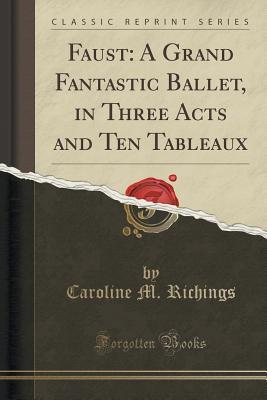 Faust: A Grand Fantastic Ballet, in Three Acts and Ten Tableaux  by  Caroline M Richings