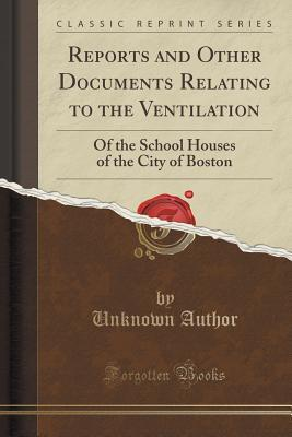 Reports and Other Documents Relating to the Ventilation: Of the School Houses of the City of Boston Unknown author