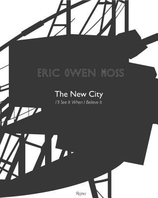 Eric Owen Moss: The New City: Ill See It When I Believe It  by  Eric Owen Moss