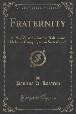 Fraternity: A Play Written for the Baltimore Hebrew Congregation Sisterhood  by  Pauline H Lazaron