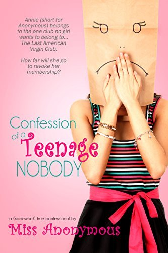 Confession of a Teenage Nobody: One teen girls confession on love, dating and sex Miss Anonymous