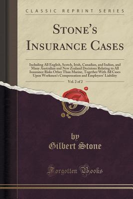 Stones Insurance Cases, Vol. 2 of 2: Including All English, Scotch, Irish, Canadian, and Indian, and Many Australian and New Zealand Decisions Relating to All Insurance Risks Other Than Marine, Together with All Cases Upon Workmens Compensation and Empl  by  Gilbert Stone