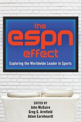The ESPN Effect: Exploring the Worldwide Leader in Sports  by  Adam C Earnheardt