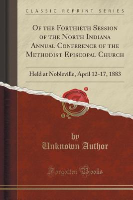 Of the Forthieth Session of the North Indiana Annual Conference of the Methodist Episcopal Church: Held at Nobleville, April 12-17, 1883  by  Forgotten Books