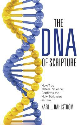 The DNA of Scripture: How True Natural Science Confirms the Holy Scriptures as True Karl L Dahlstrom