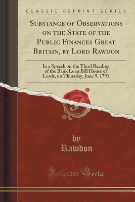 Substance of Observations on the State of the Public Finances Great Britain,  by  Lord Rawdon: In a Speech on the Third Reading of the Bank Loan Bill House of Lords, on Thursday, June 9, 1791 by Rawdon Rawdon