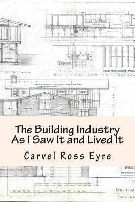 The Building Industry as I Saw It and Lived It Carvel Ross Eyre
