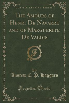 The Amours of Henri de Navarre and of Marguerite de Valois  by  Andrew C P Haggard