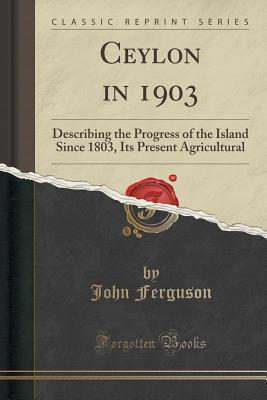 Ceylon in 1903: Describing the Progress of the Island Since 1803, Its Present Agricultural  by  John Ferguson