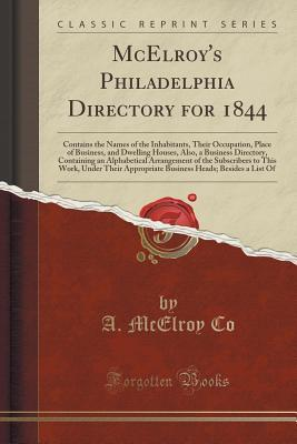 McElroys Philadelphia Directory for 1844: Contains the Names of the Inhabitants, Their Occupation, Place of Business, and Dwelling Houses, Also, a Business Directory, Containing an Alphabetical Arrangement of the Subscribers to This Work, Under Their App A McElroy Co