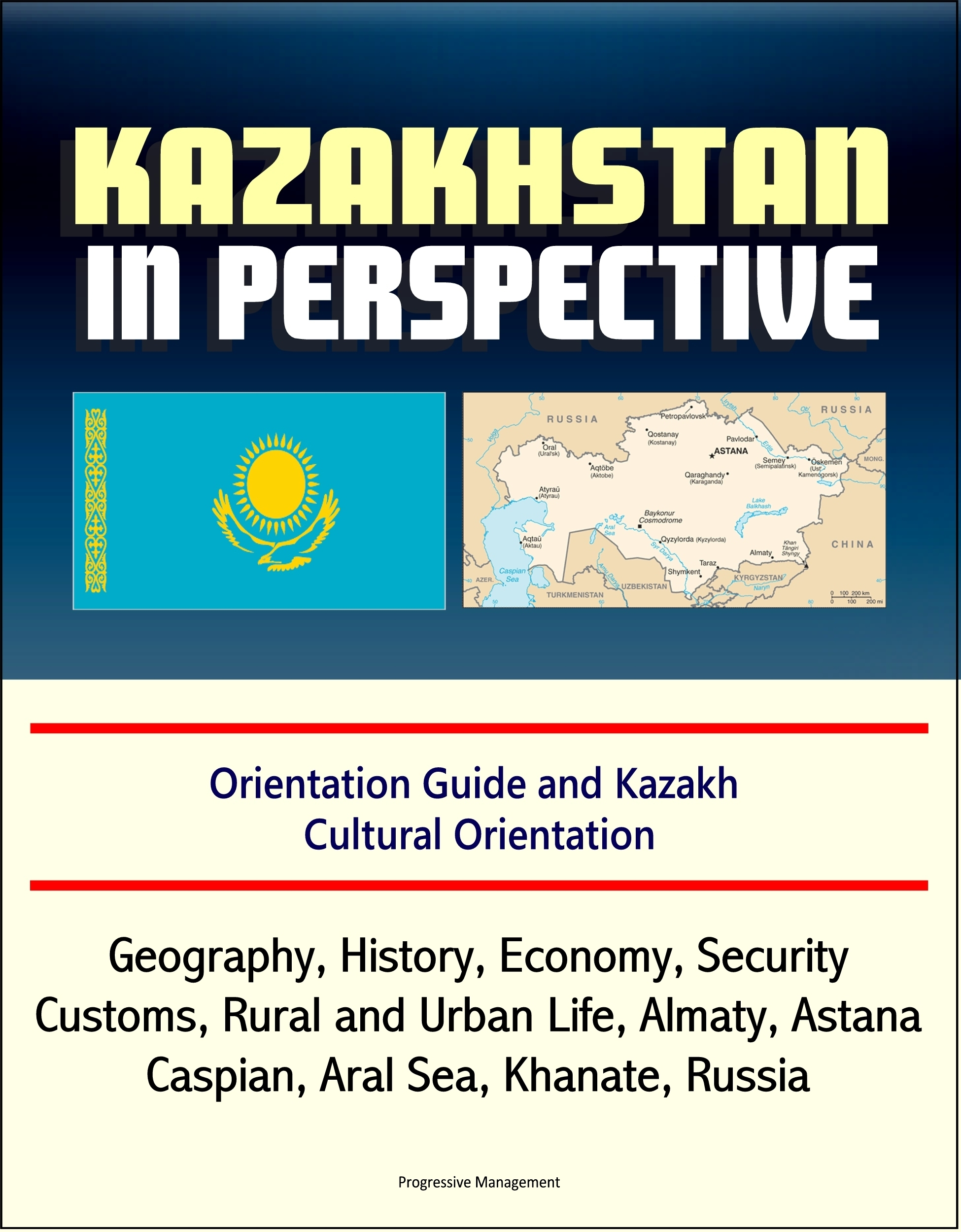 Kazakhstan in Perspective: Orientation Guide and Kazakh Cultural Orientation: Geography, History, Economy, Security, Customs, Rural and Urban Life, Almaty, Astana, Caspian, Aral Sea, Khanate, Russian  by  Progressive Management