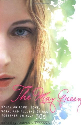 The May Queen: Women on Life, Love, Work, and Pulling It All Together in Your 30s Andrea N. Richesin