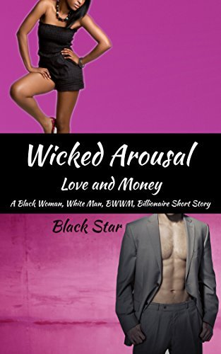 WICKED AROUSAL: A Black Woman, White Man, BWWM Billionaire Romantic Short Story  by  Black Star