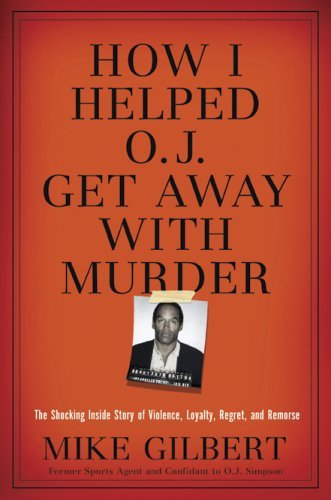How I Helped O.J. Get Away With Murder: The Shocking Inside Story of Violence, Loyalty, Regret, and Remorse Mike Gilbert