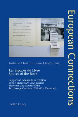 Les Espaces Du Livre. Spaces of the Book: Supports Et Acteurs de La Creation . Texte / Image (Xxe-Xxie Siecles). Materials and Agents of the . Text/Image Creation (20th-21st Centuries) Isabelle Chol