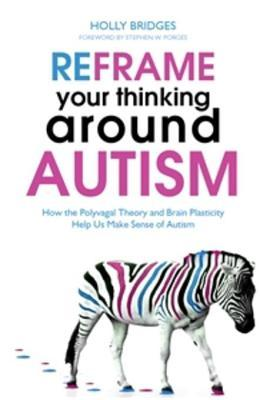 Reframe Your Thinking Around Autism: How the Polyvagal Theory and Brain Plasticity Help Us Make Sense of Autism  by  Holly Bridges