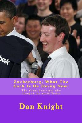 Zuckerburg, What the Zuck Is He Doing Now!: The Young Innovator Who Changed the World Today  by  Tech Dan Edward Knight Sr