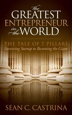 The Greatest Entrepreneur in the World: The Tale of 7 Pillars  by  Sean C Castrina