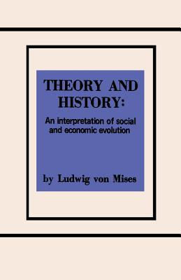 Theory and History an Interpretation of Social and Economic Evolution Ludwig von Mises
