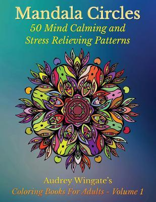Mandala Circles: 50 Mind Calming and Stress Relieving Patterns  by  Audrey Wingate