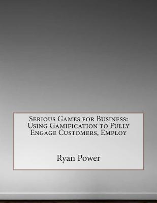 Serious Games for Business: Using Gamification to Fully Engage Customers, Employ Ryan M Power
