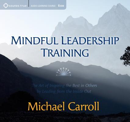 Mindful Leadership Training: The Art of Inspiring the Best in Others Leading from the Inside Out by Michael Carroll