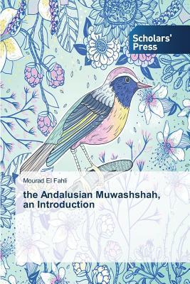 The Andalusian Muwashshah, an Introduction  by  El Fahli Mourad