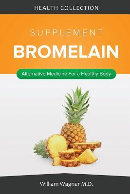 The Bromelain Supplement: Alternative Medicine for a Healthy Body William Wagner