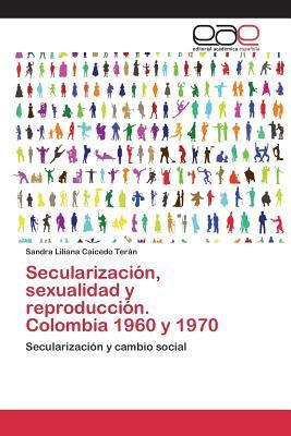 Secularizacion, Sexualidad y Reproduccion. Colombia 1960 y 1970 Caicedo Teran Sandra Liliana