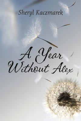 A Year Without Alex:  by  Sheryl Kaczmarek