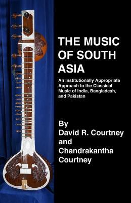 The Music of South Asia: An Institutionally Appropriate Approach to the Classical Music of India, Bangladesh, and Pakistan  by  David R Courtney