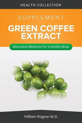 The Green Coffee Extract Supplement: Alternative Medicine for a Healthy Body  by  William Wagner