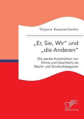 Er, Sie, Wir Und Die Anderen. Die Soziale Konstruktion Von Ethnie Und Geschlecht ALS Macht- Und Strukturkategorien Tatjana Kasatschenko