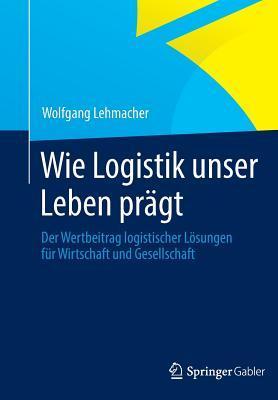 Wie Logistik Unser Leben Pragt: Der Wertbeitrag Logistischer Losungen Fur Wirtschaft Und Gesellschaft Wolfgang Lehmacher