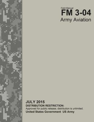 Field Manual FM 3-04 Army Aviation July 2015  by  United States Government US Army