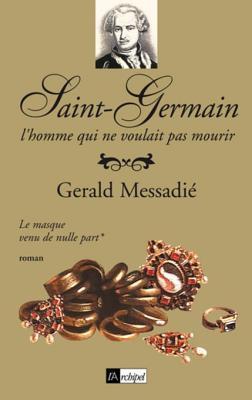 Saint-Germain, LHomme Qui Ne Voulait Pas Mourir T1: Le Masque Venu de Nulle Part: Le Masque Venu de Nulle Part Gerald Messadié