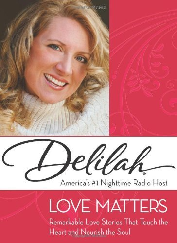 Love Matters: Remarkable Love Stories That Touch the Heart and Nourish the Soul  by  Delilah