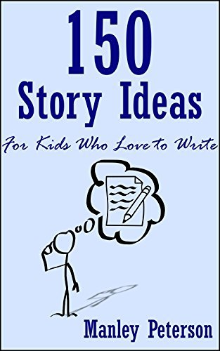 150 Story Ideas for Kids Who Love to Write Manley Peterson