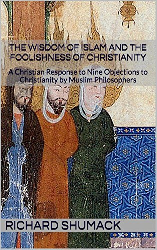 The Wisdom of Islam and the Foolishness of Christianity: A Christian Response to Nine Objections to Christianity  by  Muslim Philosophers by Richard Shumack