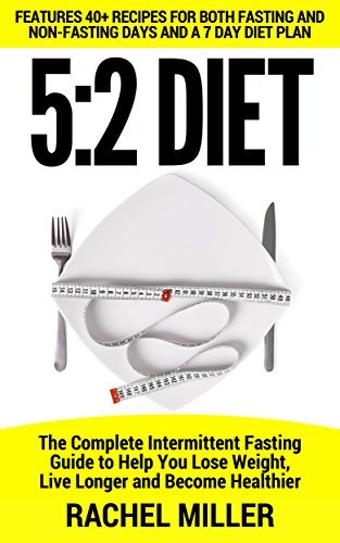 5:2 Fast Diet: The Complete Intermitten Fasting Fuide to Help You Lose Weight, Live Longer and Become Healthier (Weight Loss, Diets, Cookbook Book 4)  by  Rachel Miller