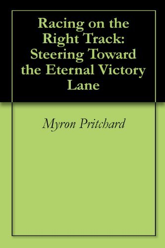Racing on the Right Track: Steering Toward the Eternal Victory Lane Myron Pritchard