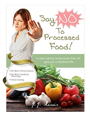 Say NO to Processed Food: A clean eating recipe book that will give you a healthier life  by  J.J. Lewis
