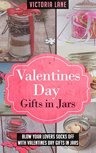 Valentines Day Gifts In Jars: Blow Your Lovers Socks Off With Valentines Day Gifts In Jars  by  Victoria Lane