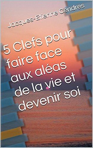 5 Clefs pour faire face aux aléas de la vie et devenir soi  by  Jacques-Etienne Cendres