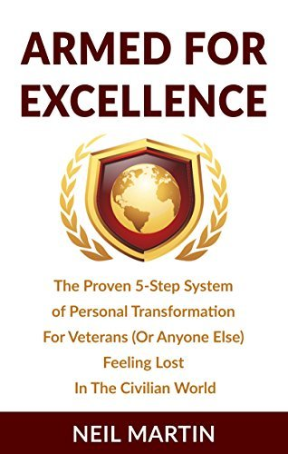 Armed For Excellence: The Proven 5-Step System of Personal Transformation For Veterans (Or Anyone Else) Feeling Lost In The Civilian World (The Veterans Transitioning Series Book 1) Neil Martin
