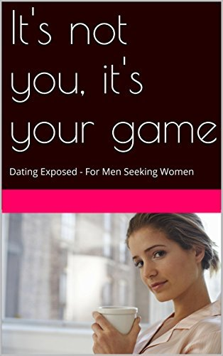 Its not you, its your game: Dating Exposed - For Men Seeking Women Frank Fighter